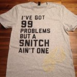 I've Got 99 Problems But A Snitch Ain't One Tee