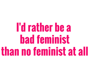 I'd rather be a bad feminist than no feminist at all