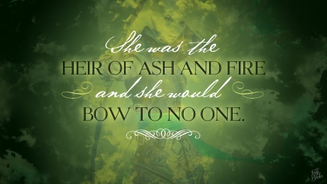 she was the heir of ash and fire and she would bow to no one