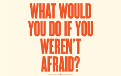 what would you do if you weren't afraid