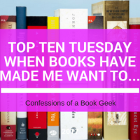 Top Ten Tuesday - When Books Have Made Me Want To...